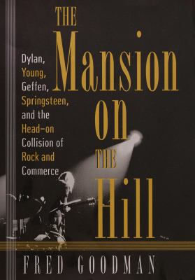 The Mansion on the Hill: Dylan, Young, Geffen, and Springsteen and the Head-On Collision of Rock and Comm Erce 9780812921137