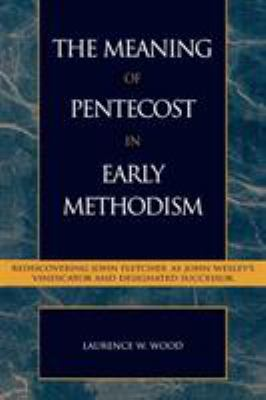 The Meaning of Pentecost in Early Methodism: Rediscovering John Fletcher as John Wesley's Vindicator and Designated Successor 9780810845251