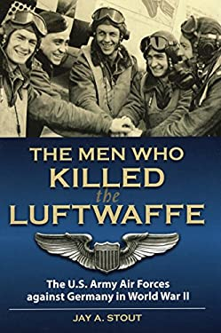 The Men Who Killed the Luftwaffe: The U.S. Army Air Forces Against Germany in World War II 9780811706599