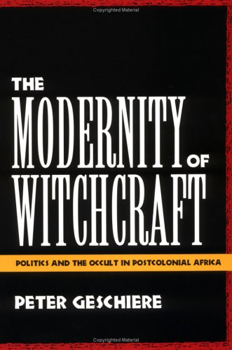 The Modernity of Witchcraft Modernity of Witchcraft: Politics and the Occult in Postcolonial Africa Politics and the Occult in Postcolonial Africa 9780813917030