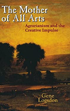 The Mother of All Arts: Agrarianism and the Creative Impulse 9780813124438