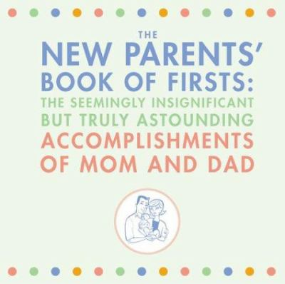 The New Parents' Book of Firsts: The Seemingly Insignificant But Truly Astounding Accomplishments of Mom and Dad 9780811843577