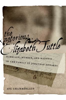 The Notorious Elizabeth Tuttle: Marriage, Murder, and Madness in the Family of Jonathan Edwards 9780814723722