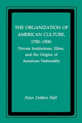 The Organization of American Culture, 1700-1900: Private Institutions, Elites, and the Origins of American Nationality 9780814734254