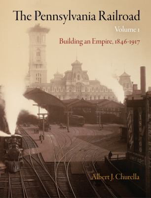 The Pennsylvania Railroad, Volume 1: Building an Empire, 1846-1917 9780812243482