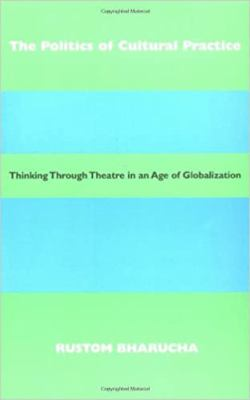 The Politics of Cultural Practice: Thinking Through Theatre in an Age of Globalization 9780819564245