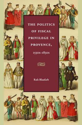 The Politics of Fiscal Privilege in Provence, 1530s-1830s 9780813219509