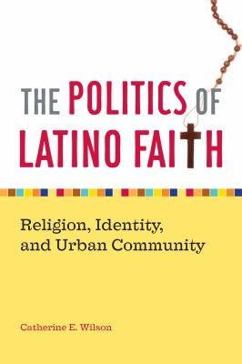 The Politics of Latino Faith: Religion, Identity, and Urban Community 9780814794142