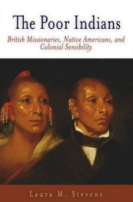 The Poor Indians: British Missionaries, Native Americans, and Colonial Sensibility 9780812238129