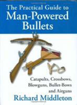The Practical Guide to Man-Powered Bullets: Catapults, Crossbows, Blowguns, Bullet-Bows and Airguns 9780811701563