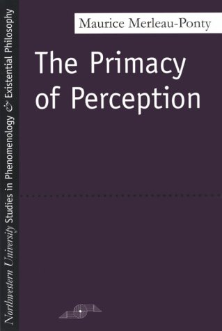 The Primacy of Perception: And Other Essays on Phenomenological Psychology, the Philosophy of Art, History and Politics 9780810101647