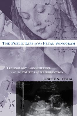 The Public Life of the Fetal Sonogram: Technology, Consumption, and the Politics of Reproduction 9780813543642
