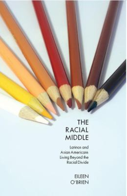 The Racial Middle: Latinos and Asian Americans Living Beyond the Racial Divide 9780814762158