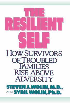 The Resilient Self: How Survivors of Troubled Families Rise Above Adversity 9780812991765