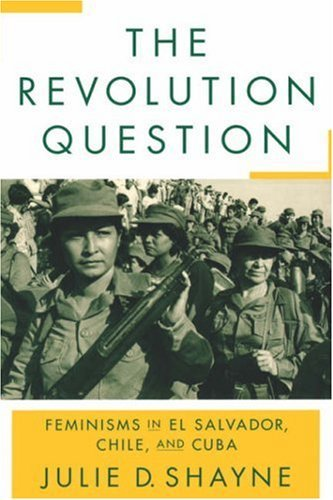 The Revolution Question: Feminisms in El Salvador, Chile, and Cuba 9780813534848