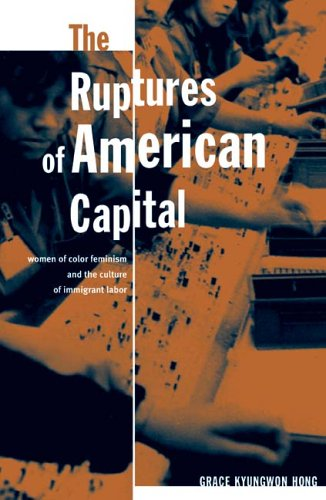 The Ruptures of American Capital: Women of Color Feminism and the Culture of Immigrant Labor 9780816646357