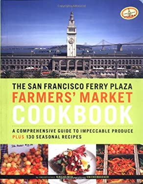 The San Francisco Ferry Plaza Farmers' Market Cookbook: A Comprehensive Guide to Impeccable Produce Plus 130 Seasonal Recipes 9780811844628