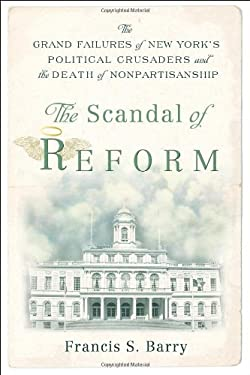 The Scandal of Reform: The Grand Failures of New York's Political Crusaders and the Death of Nonpartisanship 9780813544786