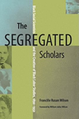 The Segregated Scholars: Black Social Scientists and the Creation of Black Labor Studies, 1890-1950 9780813927886