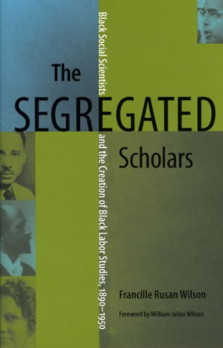 The Segregated Scholars: Black Social Scientists and the Creation of Black Labor Studies, 1890 - 1950 9780813925509