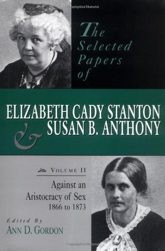 The Selected Papers of Elizabeth Cady Stanton and Susan B. Anthony: Vol. II: Against an Aristocracy of Sex, 1866-1873 9780813523187