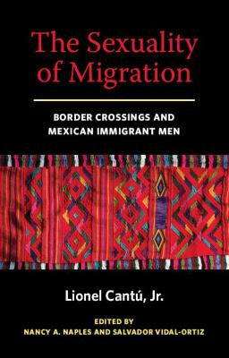 The Sexuality of Migration: Border Crossings and Mexican Immigrant Men 9780814758496