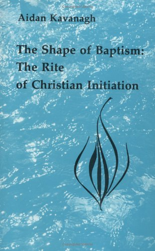 The Shape of Baptism: The Rite of Christian Initiation 9780814660362