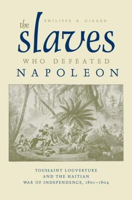 The Slaves Who Defeated Napoleon: Toussaint Louverture and the Haitian War of Independence, 1801-1804 9780817317324