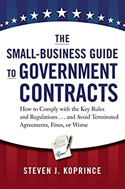 The Small-Business Guide to Government Contracts: How to Comply with the Key Rules and Regulations . . . and Avoid Terminated Agreements, Fines, or Wo 9780814431931