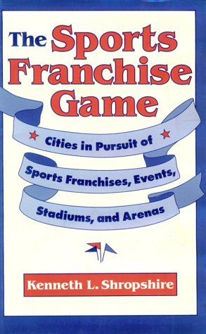 The Sports Franchise Game: Cities in Pursuit of Sports Franchises, Events, Stadiums, and Arenas 9780812231212