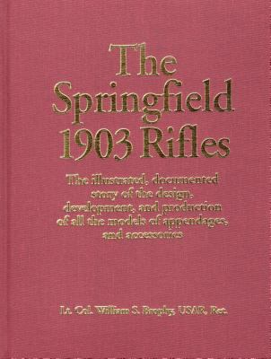 The Springfield 1903 Rifles: The Illustrated, Documented Story of the Design, Development, and Production of All the Models of Appendages, and Acce 9780811708722
