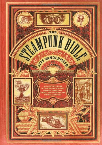 The Steampunk Bible: An Illustrated Guide to the World of Imaginary Airships, Corsets and Goggles, Mad Scientists, and Strange Literature 9780810989580