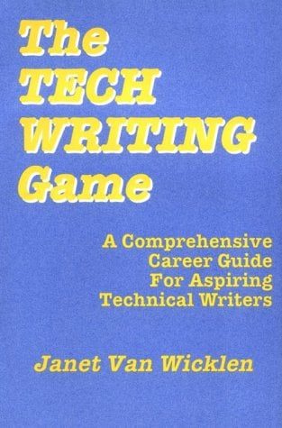 The Tech Writing Game: A Comprehensive Career Guide for Aspiring Technical Writers Janet Van Wicklen