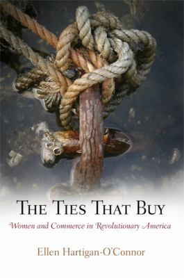 The Ties That Buy: Women and Commerce in Revolutionary America 9780812241440