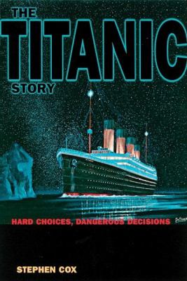 The Titanic Story: Hard Choices Dangerous Decisions 9780812693966