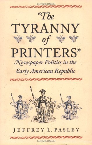 The Tyranny of Printers Tyranny of Printers: Newspaper Politics in the Early American Republic Newspaper Politics in the Early American Republic 9780813921778