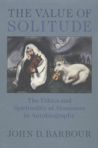 The Value of Solitude: The Ethics and Spirituality of Aloneness in Autobiography 9780813922898