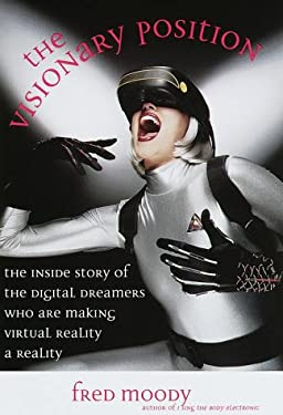 The Visionary Position: The Inside Story of the Digital Dreamers Who Are Making Virtual Reality a Reality 9780812928525