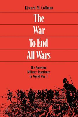 The War to End All Wars: The American Military Experience in World War I 9780813109558