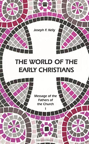 The World of the Early Christians: Message of the Fathers of the Church Joseph F. Kelly and Thomas Halton