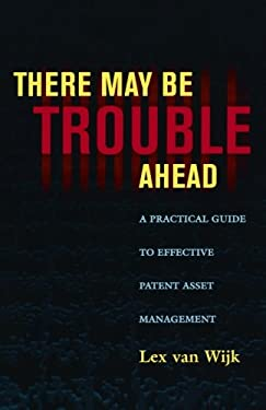 There May Be Trouble Ahead: A Practical Guide to Effective Patent Asset Management 9780810852921