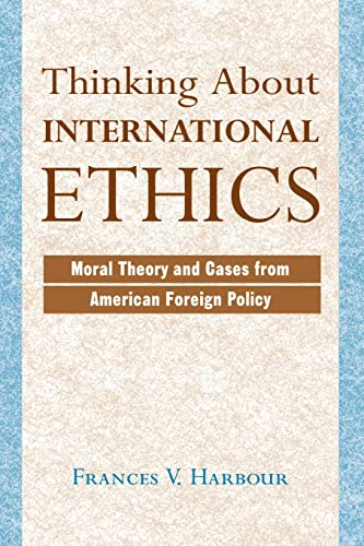 Thinking about International Ethics: Moral Theory and Cases from American Foreign Policy 9780813328478