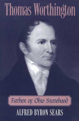 Thomas Worthington: Father of Ohio Statehood - Sears, Alfred Byron