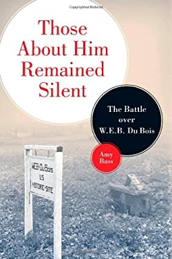 Those about Him Remained Silent: The Battle Over W. E. B. Du Bois 9780816644957