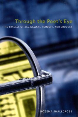 Through the Poet's Eye: The Travels of Zagajewski, Herbert, and Brodsky 9780810125926