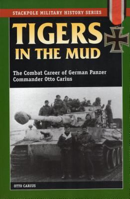 Tigers in the Mud: The Combat Career of German Panzer Commander Otto Carius 9780811729116