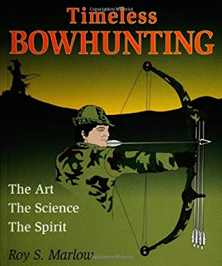 Timeless Bowhunting: The Art, the Science, & the Spirit