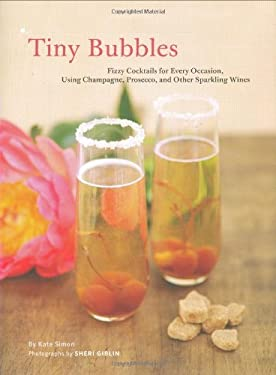 Tiny Bubbles: Fizzy Cocktails for Every Occasion, Using Champagne, Prosecco, and Other Sparkling Wines 9780811862264