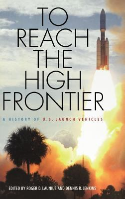 To Reach the High Frontier: A History of U.S. Launch Vehicles 9780813122458