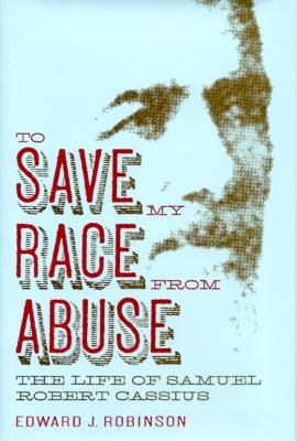 To Save My Race from Abuse: The Life of Samual Robert Cassius 9780817315559